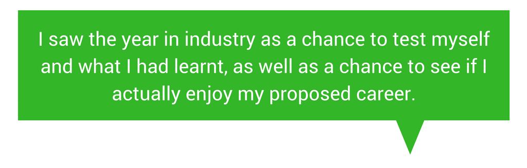 Quote I saw the year in industry as a chance to test myself and what I had learnt, as well as a chance to see if I actually enjoy my proposed career.