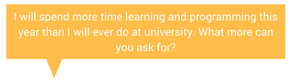 Quote: I will spend more time learning and programming this year than I will ever do at university. What more can you ask for?