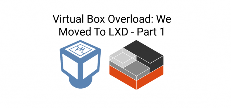 Things I Didn't Know – Virtual Box Overload: We Moved To LXD – Part 1