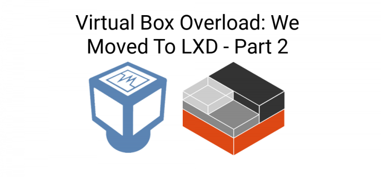 Things I Didn't Know – Virtual Box Overload: We Moved To LXD – Part 2