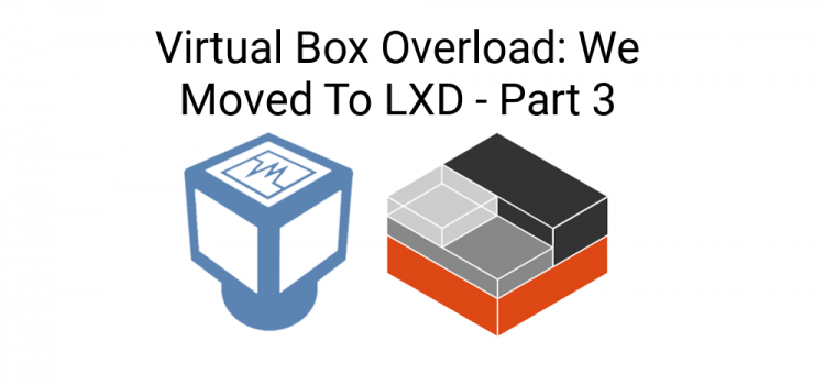 Things I Didn't Know – Virtual Box Overload: We Moved To LXD – Part 3